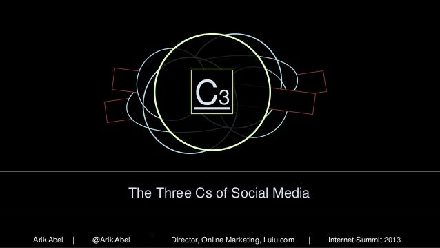 C3 The Three Cs of Social Media  Arik Abel  |  @Arik Abel  |  Director, Online Marketing, Lulu.com  |  Internet Summit 201...