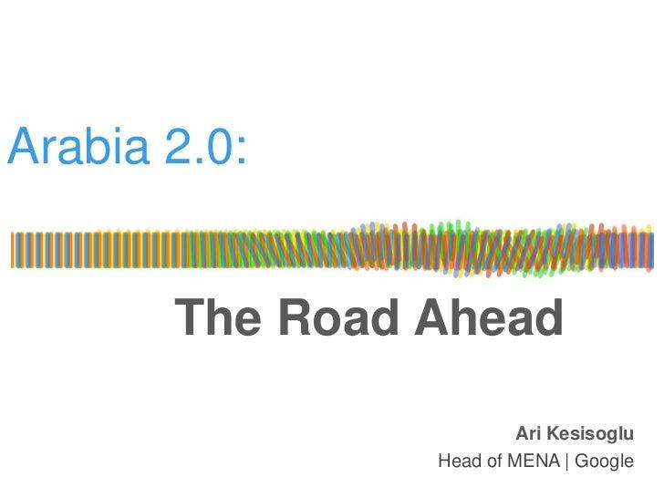 Arabia 2.0:       The Road Ahead                         Ari Kesisoglu                Head of MENA | Google
