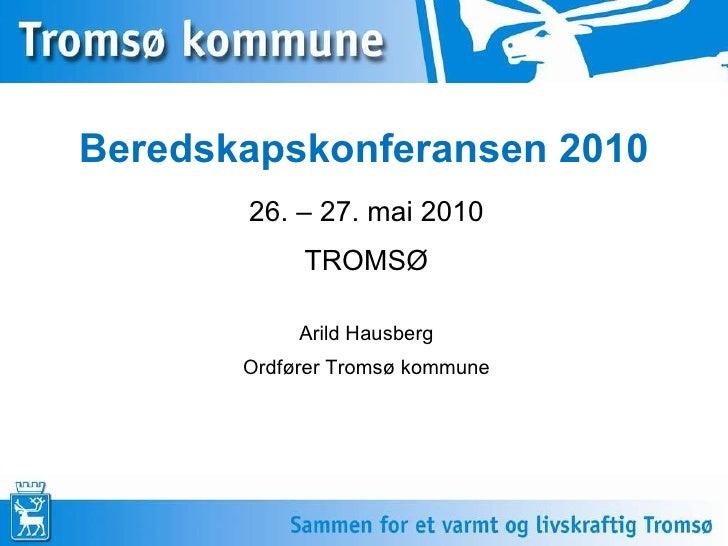 Beredskapskonferansen 2010 26. – 27. mai 2010 TROMSØ Arild Hausberg Ordfører Tromsø kommune