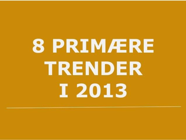 8 PRIMÆRE TRENDER I 2013