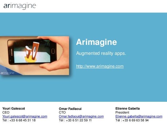 Arimagine Augmented reality apps. http://www.arimagine.com Youri Galescot CEO Youri.galescot@arimagine.com Tél : +33 6 68 ...