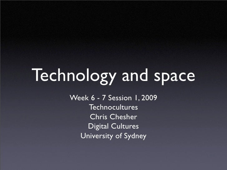 Technology and space     Week 6 - 7 Session 1, 2009         Technocultures         Chris Chesher         Digital Cultures ...