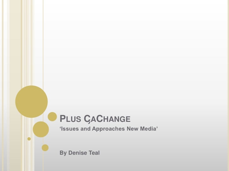 Plus Ça Change<br />'Issues and Approaches New Media'<br />By Denise Teal <br />