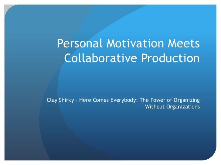 Personal Motivation Meets Collaborative Production<br />Clay Shirky – Here Comes Everybody: The Power of Organizing Withou...