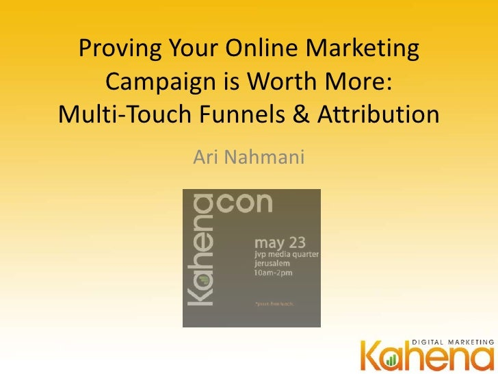 Proving Your Online Marketing   Campaign is Worth More:Multi-Touch Funnels & Attribution           Ari Nahmani