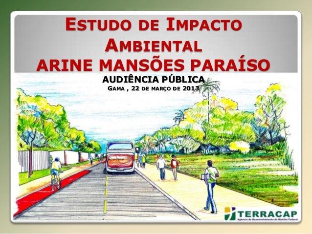ESTUDO DE IMPACTO      AMBIENTALARINE MANSÕES PARAÍSO     AUDIÊNCIA PÚBLICA      GAMA , 22   DE MARÇO DE   2013