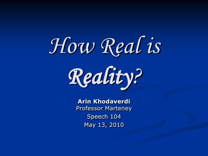 How Real is  Reality?   Arin Khodaverdi   Professor Marteney       Speech 104      May 13, 2010