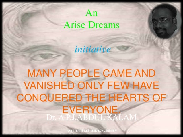 An Arise Dreams initiative MANY PEOPLE CAME AND VANISHED ONLY FEW HAVE CONQUERED THE HEARTS OF EVERYONE. Dr. A.P.J.ABDUL K...