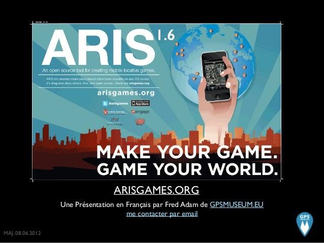 ARISGAMES.ORG Une Présentation en Français par Fred Adam de GPSMUSEUM.EU  me contacter par email 1.6 MAJ. 08.06.2012