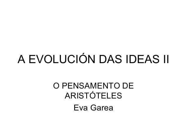 A EVOLUCIÓN DAS IDEAS II     O PENSAMENTO DE        ARISTÓTELES          Eva Garea