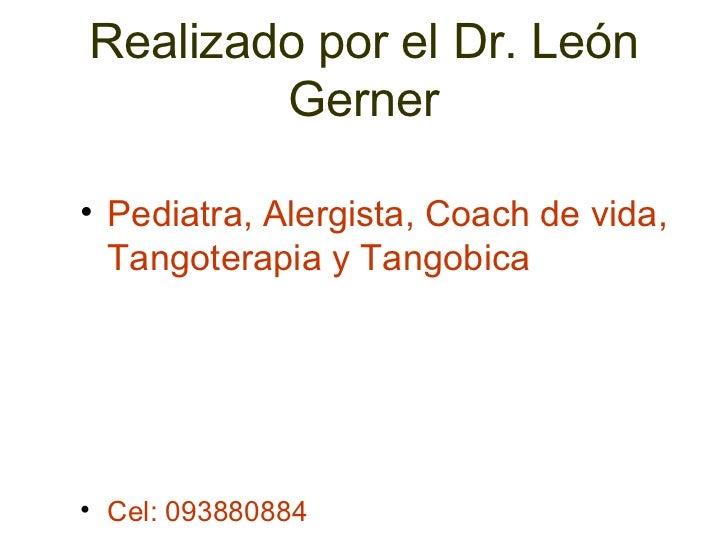 Realizado por el Dr. León Gerner <ul><li>Pediatra, Alergista, Coach de vida, Tangoterapia y Tangobica </li></ul><ul><li>Ce...