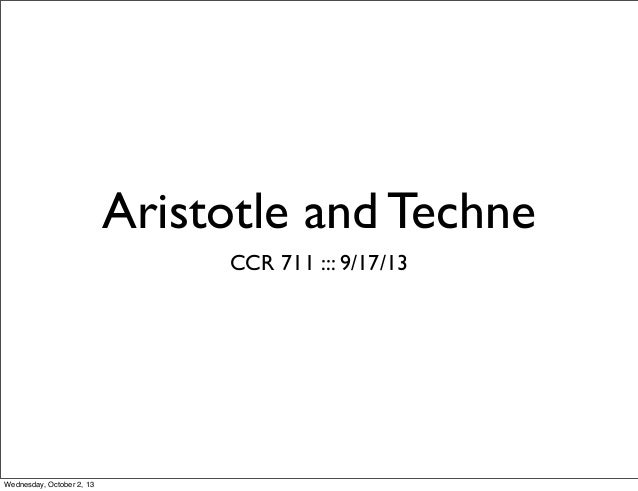 Aristotle and Techne CCR 711 ::: 9/17/13 Wednesday, October 2, 13