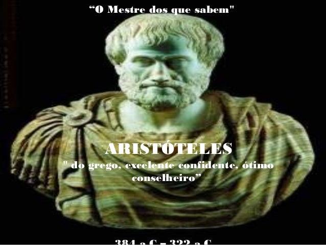 """""""O Mestre dos que sabem"""" ARISTÓTELES """" do grego, excelente confidente, ótimo conselheiro"""""""