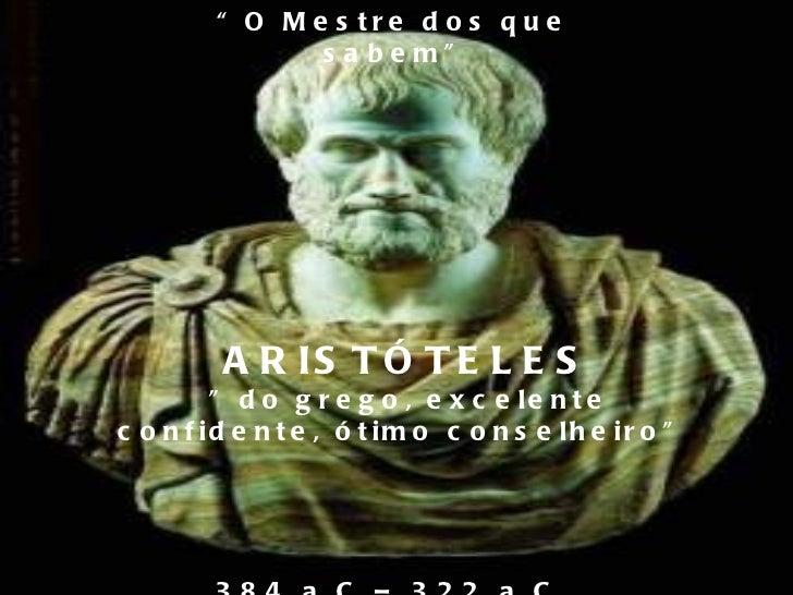 """"""" O Mestre dos que sabem"""" ARISTÓTELES """" do grego, excelente confidente, ótimo conselheiro""""  384 a.C – 322 a.C"""