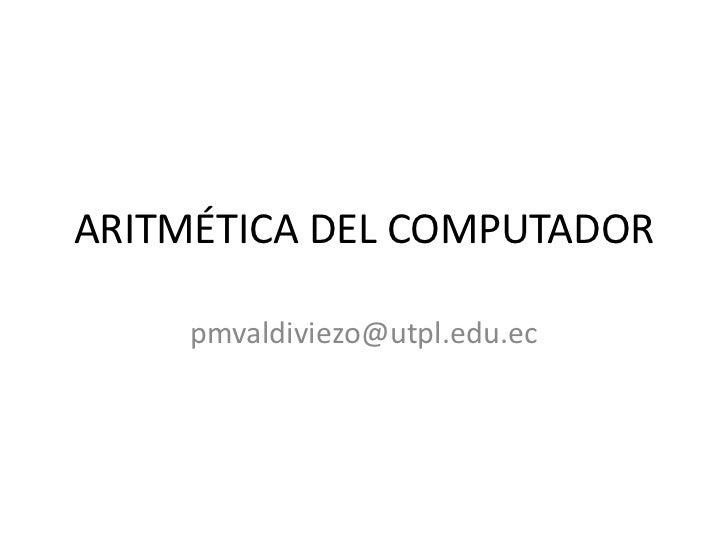 ARITMÉTICA DEL COMPUTADOR<br />Priscila Valdiviezo<br />pmvaldiviezo@utpl.edu.ec<br />