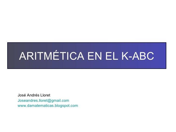 José Andrés Lloret [email_address] www.damatematicas.blogspot.com   ARITMÉTICA EN EL K-ABC