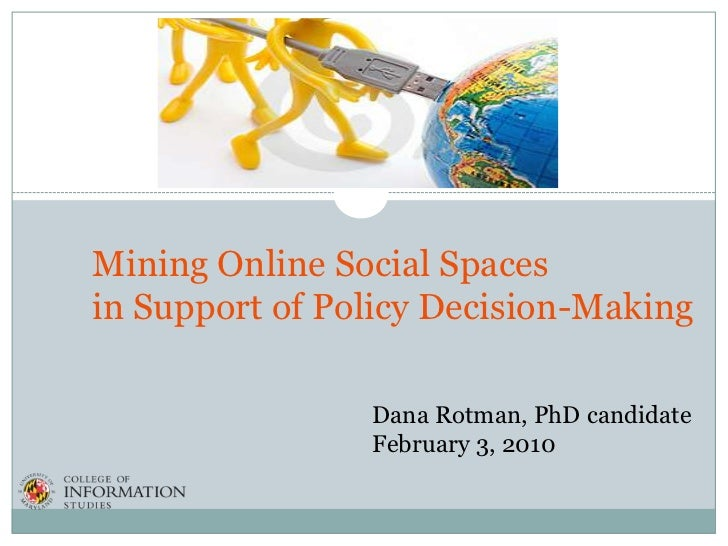 Mining Online Social Spacesin Support of Policy Decision-Making                Dana Rotman, PhD candidate                F...