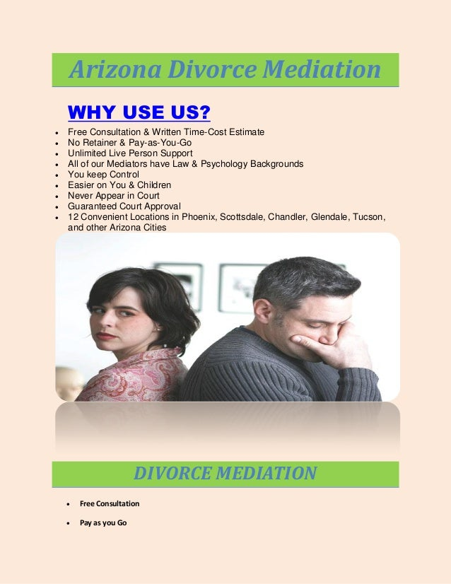 Arizona Divorce Mediation WHY USE US?           Free Consultation & Written Time-Cost Estimate No Retainer & Pay-...