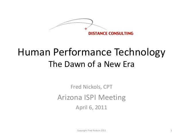 Human Performance TechnologyThe Dawn of a New EraFred Nickols, CPTArizona ISPI MeetingApril 6, 2011Copyright Fred Nickols ...