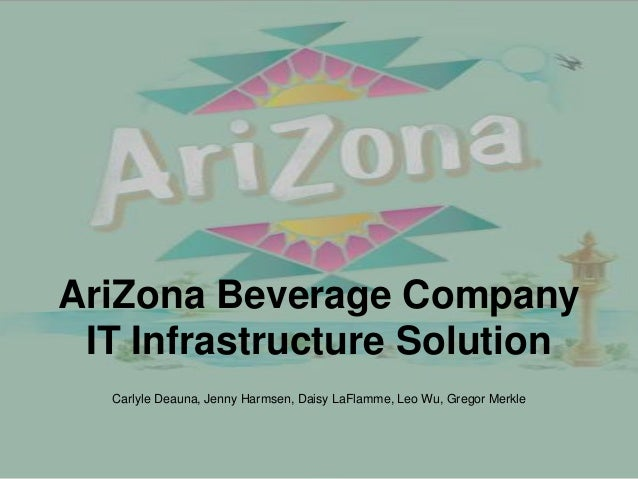 AriZona Beverage Company IT Infrastructure Solution  Carlyle Deauna, Jenny Harmsen, Daisy LaFlamme, Leo Wu, Gregor Merkle