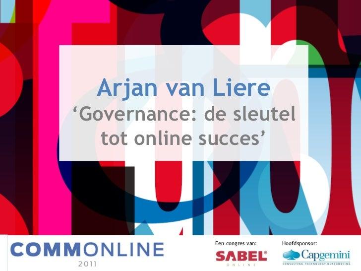 Arjan van Liere ' Governance: de sleutel tot online succes' Een congres van: Hoofdsponsor: