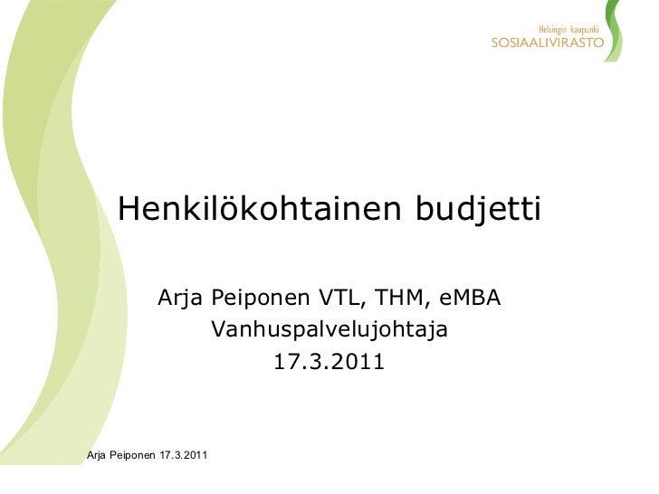 Henkilökohtainen budjetti Arja Peiponen VTL, THM, eMBA Vanhuspalvelujohtaja 17.3.2011