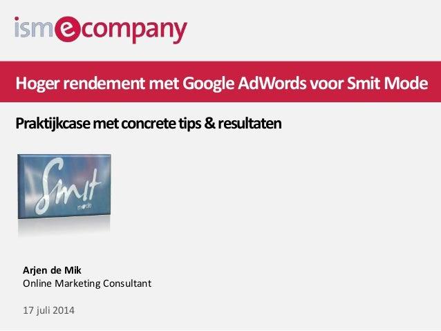 HogerrendementmetGoogleAdWordsvoorSmitMode Praktijkcasemetconcretetips&resultaten Arjen de Mik Online Marketing Consultant...