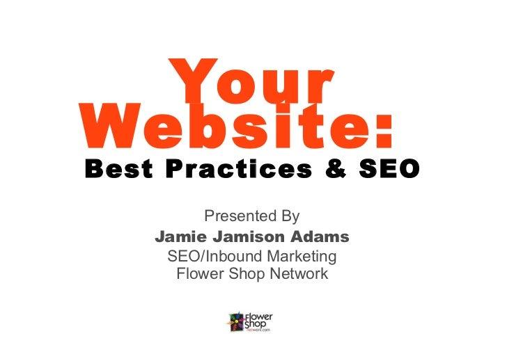 YourWebsite:Best Practices & SEO          Presented By    Jamie Jamison Adams     SEO/Inbound Marketing      Flower Shop N...