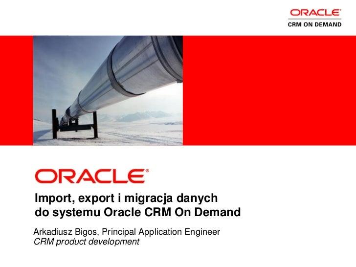 <Insert Picture Here>Import, export i migracja danychdo systemu Oracle CRM On DemandArkadiusz Bigos, Principal Application...