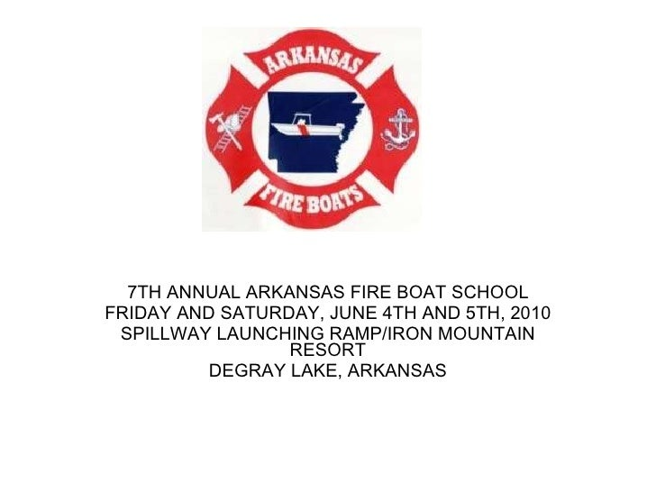 7TH ANNUAL ARKANSAS FIRE BOAT SCHOOL FRIDAY AND SATURDAY, JUNE 4TH AND 5TH, 2010 SPILLWAY LAUNCHING RAMP/IRON MOUNTAIN RES...