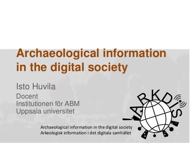 Archaeological information in the digital society Isto Huvila Docent Institutionen för ABM Uppsala universitet Archaeologi...