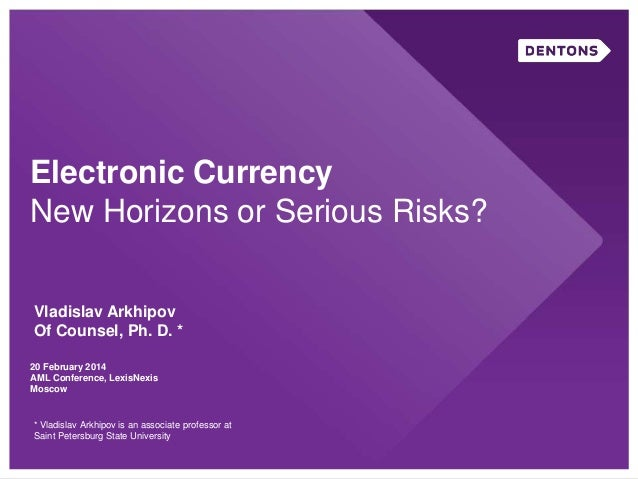 Electronic Currency New Horizons or Serious Risks? Vladislav Arkhipov Of Counsel, Ph. D. * 20 February 2014 AML Conference...