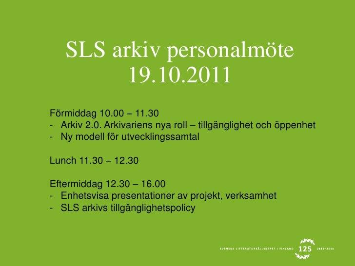 SLS arkiv personalmöte 19.10.2011<br />Förmiddag 10.00 – 11.30<br /><ul><li>Arkiv 2.0. Arkivariens nya roll – tillgängligh...