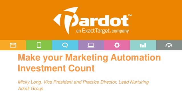 Make your Marketing Automation Investment Count Micky Long, Vice President and Practice Director, Lead Nurturing Arketi Gr...