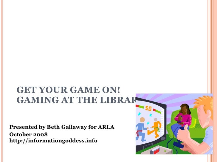 GET YOUR GAME ON!  GAMING AT THE LIBRARY Presented by Beth Gallaway for ARLA October 2008 http://informationgoddess.info