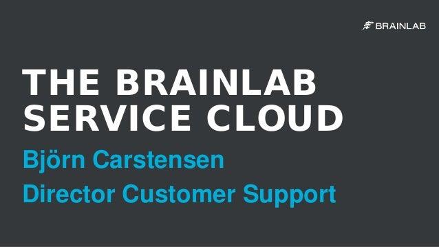 THE BRAINLAB SERVICE CLOUD Björn Carstensen Director Customer Support
