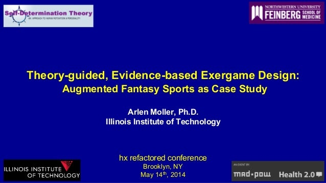 Theory-guided, Evidence-based Exergame Design: Augmented Fantasy Sports as Case Study Arlen Moller, Ph.D. Illinois Institu...