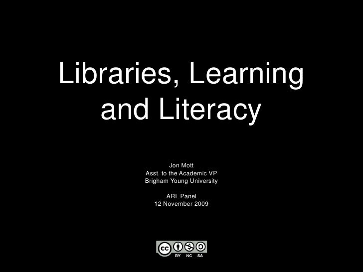 Libraries, Learningand Literacy<br />Jon Mott<br />Asst. to the Academic VP<br />Brigham Young University<br />ARL Panel<b...
