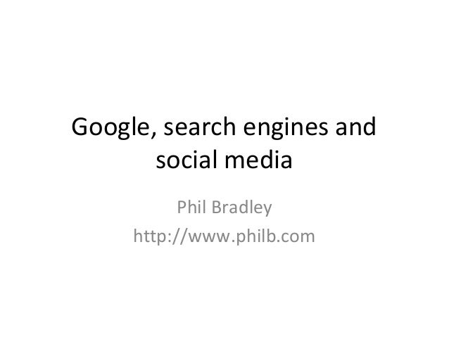 Google, search engines andsocial mediaPhil Bradleyhttp://www.philb.com