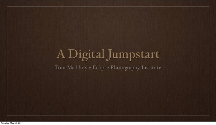 A Digital Jumpstart                        Tom Maddrey :: Eclipse Photography InstituteTuesday, May 31, 2011