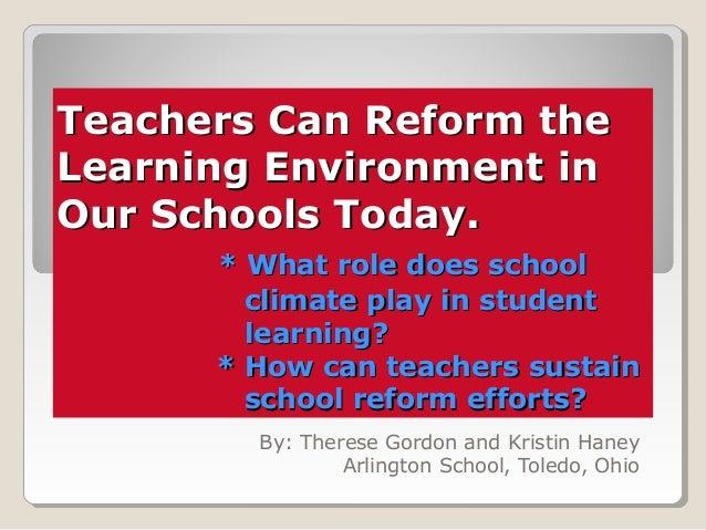 Teachers Can Reform theTeachers Can Reform the Learning Environment inLearning Environment in Our Schools Today.Our School...
