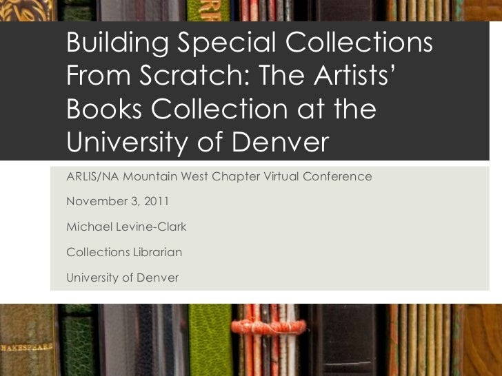 Building Special CollectionsFrom Scratch: The Artists'Books Collection at theUniversity of DenverARLIS/NA Mountain West Ch...