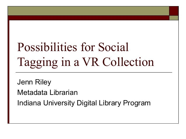 Possibilities for Social Tagging in a VR Collection Jenn Riley Metadata Librarian Indiana University Digital Library Progr...