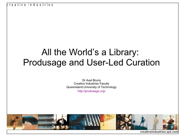 All the World's a Library:  Produsage and User-Led Curation Dr Axel Bruns Creative Industries Faculty Queensland Universit...