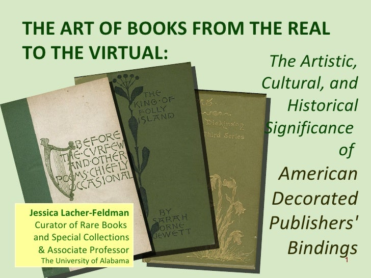 THE ART OF BOOKS FROM THE REAL TO THE VIRTUAL:  Jessica Lacher-Feldman Curator of Rare Books  and Special Collections & As...