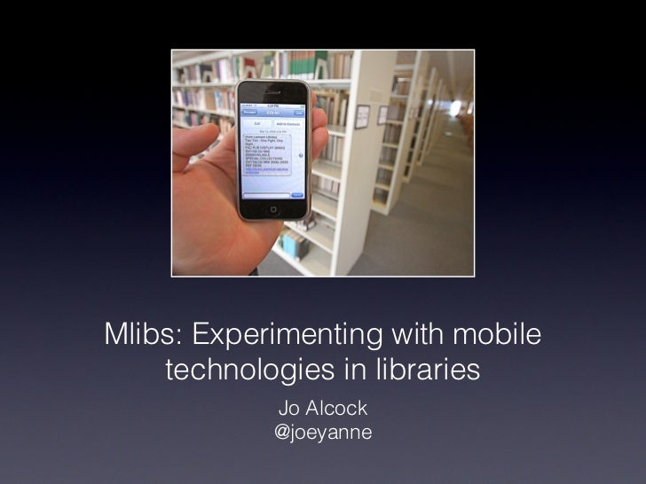 Mlibs: Experimenting with mobile    technologies in libraries            Jo Alcock            @joeyanne