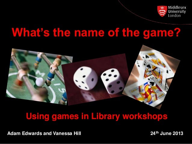 Using games in Library workshops Adam Edwards and Vanessa Hill 24th June 2013 What's the name of the game?