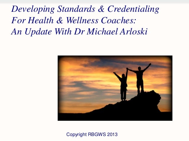 Developing Standards & CredentialingFor Health & Wellness Coaches:An Update With Dr Michael Arloski             Copyright ...