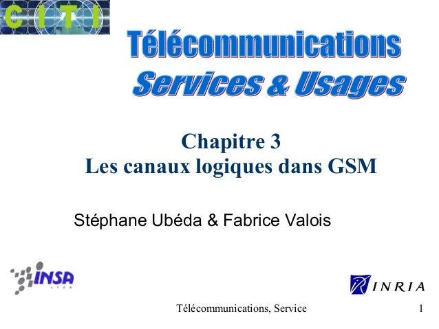 Chapitre 3  Les canaux logiques dans GSM  Stéphane Ubéda & Fabrice Valois  Télécommunications, Services & Usages 1