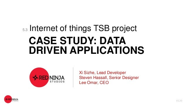 Internet of things TSB project CASE STUDY: DATA DRIVEN APPLICATIONS V1.20 Xi Sizhe, Lead Developer Steven Hassall, Senior ...